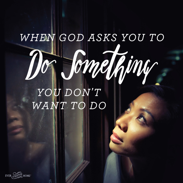 If Theres Something You Dont Want >> When God Asks You To Do Something You Don T Want To Do Ever Thine Home