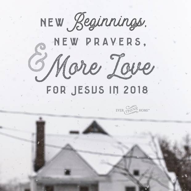 New Beginnings, New Prayers, More Love for Jesus 2018 - Ever Thine Home