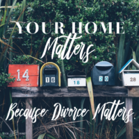 Your Home Matters. Because Divorce Matters.
