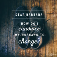Dear Barbara, How do I convince my husband to change?