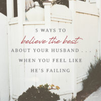 5 Ways to Believe the Best About Your Husband When You Feel Like He's Failing