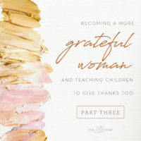 {Part 3} Becoming a more Grateful Woman and teaching children to give thanks, too.