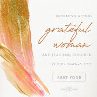 {Part 4} Becoming a more Grateful Woman and teaching children to give thanks, too.